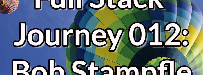 Full Stack Journey 012: Bob Stampfle