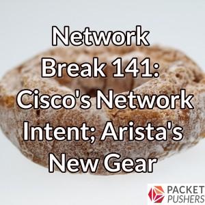 Network Break 141: Cisco's Network Intent; Arista's New Gear