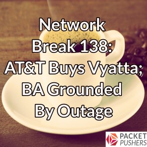 Network Break 138: AT&T Buys Vyatta; BA Grounded By Outage