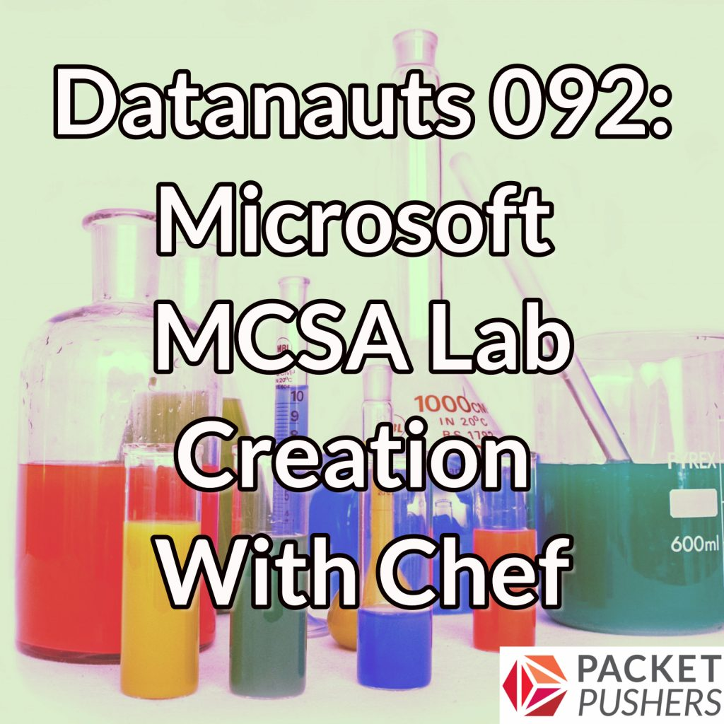 Datanauts 092 Microsoft Mcsa Lab Creation With Chef Packet Pushers