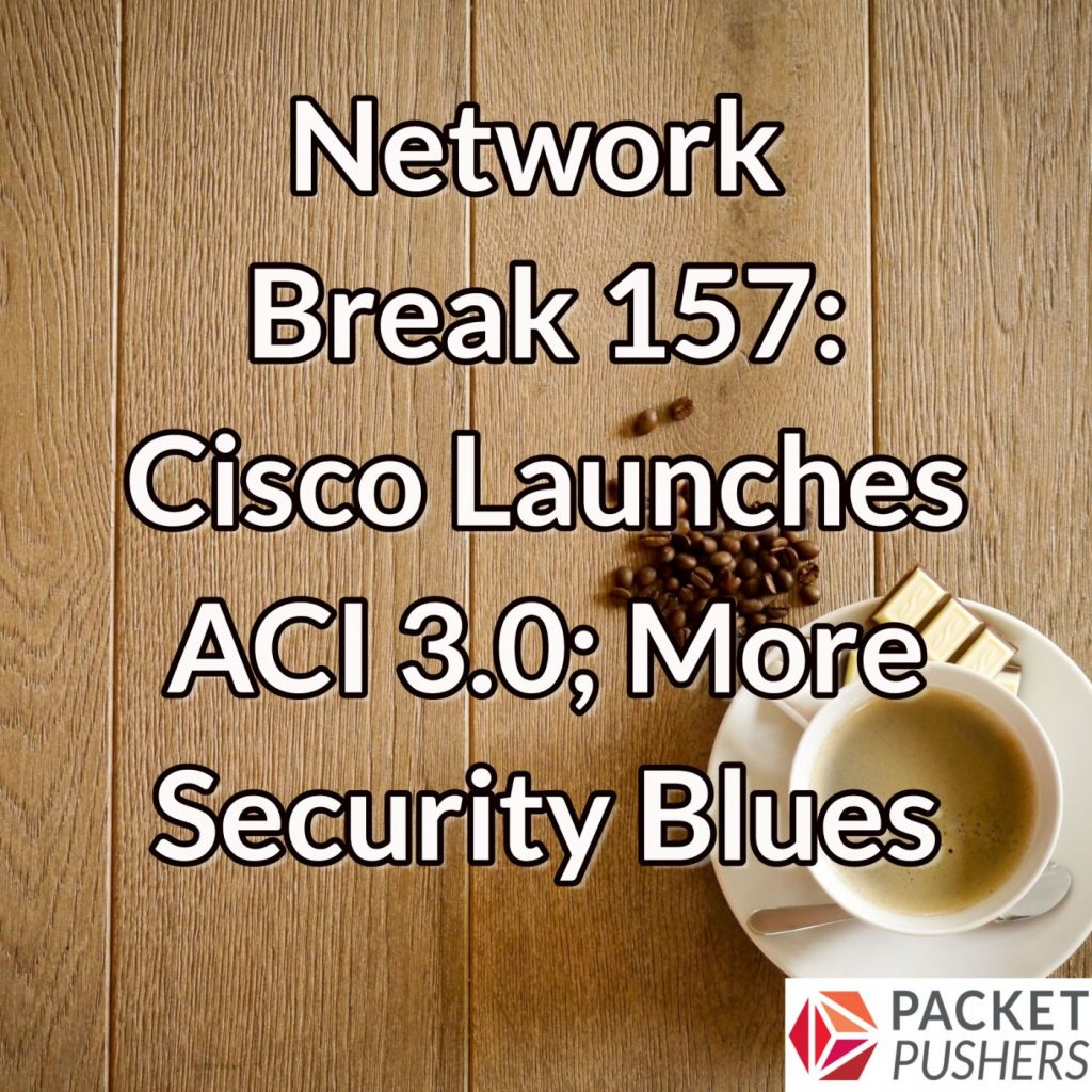 Network Break 157: Cisco Launches ACI 3 0