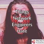 Things Network Engineers Hate