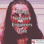Things Network Engineers Hate