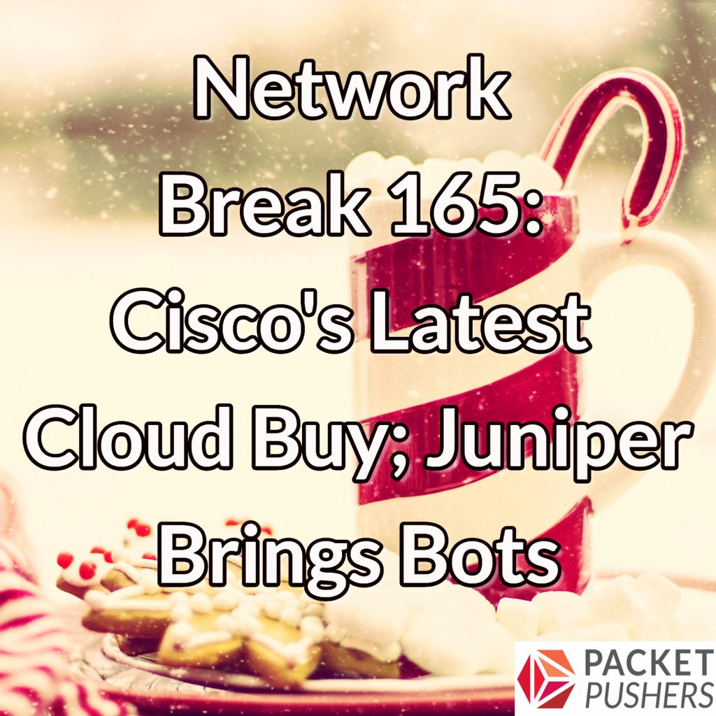 Network Break 165: Cisco's Latest Cloud Buy