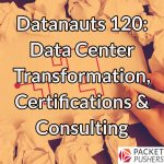 Datanauts 120: Data Center Transformation, Certifications & Consulting