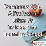 Datanauts 121: A Professor Takes Us To Machine Learning School