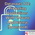 Datanauts 122: Protecting Applications With VMware AppDefense (Sponsored)