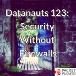 Datanauts 123: Security Without Firewalls