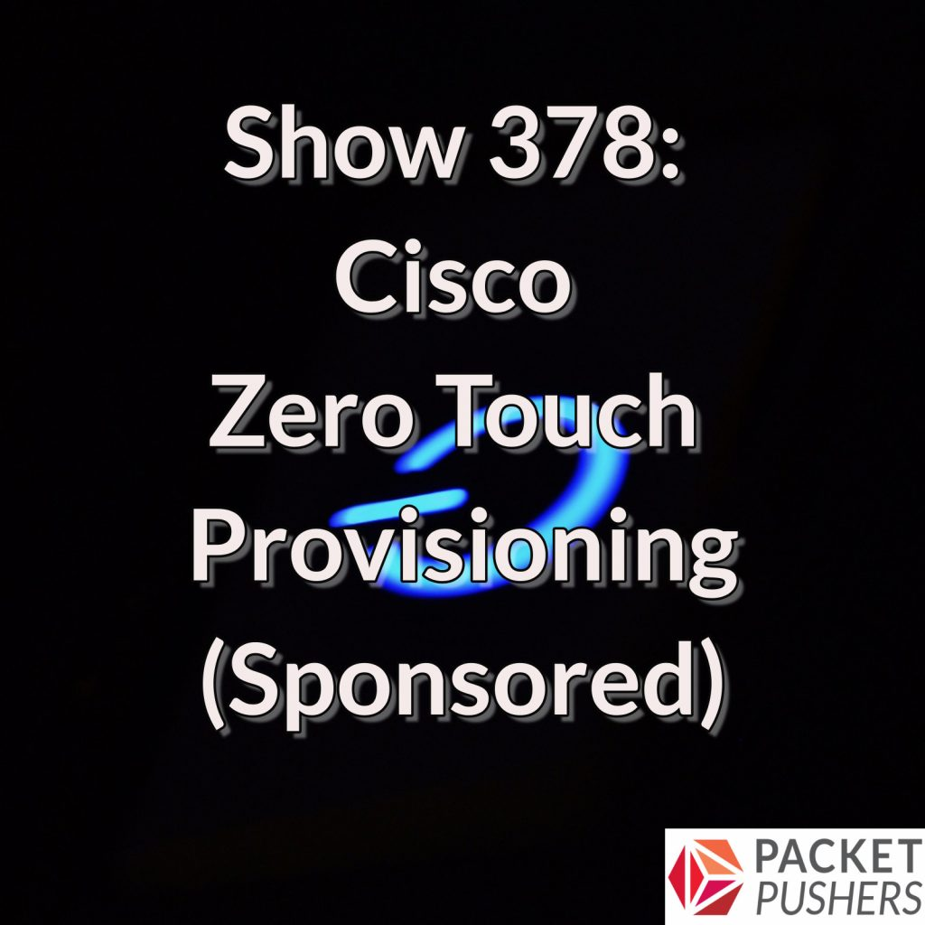 Show 378: Cisco Zero Touch Provisioning (Sponsored) - Packet Pushers