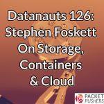 Datanauts 126: Stephen Foskett On Storage, Containers & Cloud