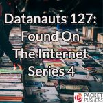 Datanauts 127: Found On The Internet Series 4
