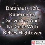 Datanauts 128: Kubernetes, Serverless And No Code With Kelsey Hightower