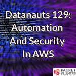 Datanauts 129: Automation And Security In AWS