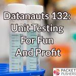 Datanauts 132: Unit Testing For Fun And Profit
