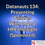 Datanauts 134: Preventing Failures With AI And HPE InfoSight (Sponsored)