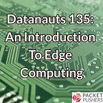 Datanauts 135: An Introduction To Edge Computing
