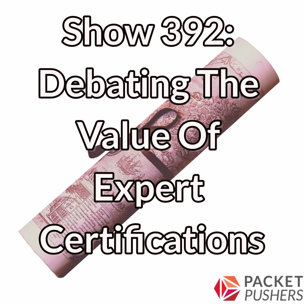Show 392 Debating The Value Of Expert Certifications Packet Pushers