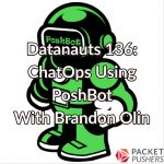 Datanauts 136: ChatOps Using PoshBot With Brandon Olin