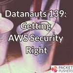 Datanauts 139: Getting AWS Security Right