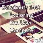 Datanauts 140: Exploring End User Compute