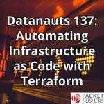 Datanauts 137: Automating Infrastructure As Code With Terraform