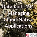 Datanauts 141: Managing Cloud-Native Applications