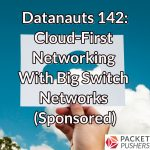 Datanauts 142: Cloud-First Networking With Big Switch Networks (Sponsored)