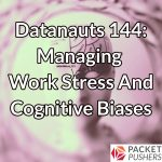 Datanauts 144: Managing Work Stress And Cognitive Biases