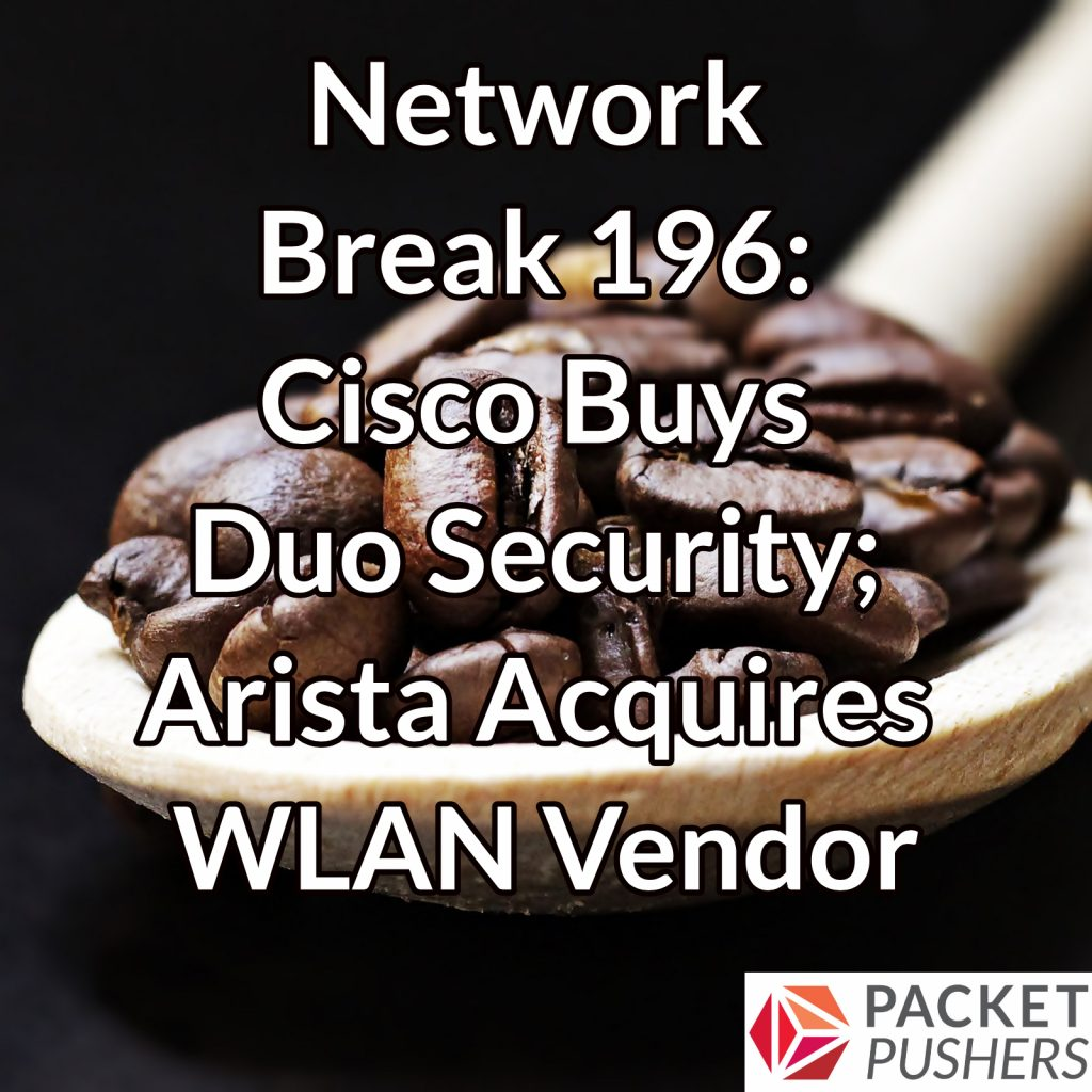 network break 196 cisco buys duo security arista acquires wlan vendor