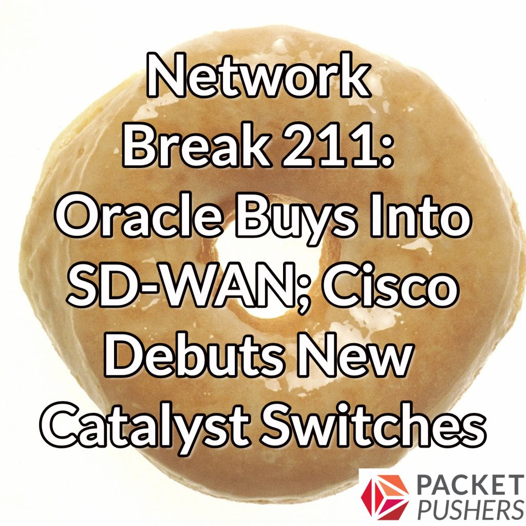Network Break 211: Oracle Buys Into SD-WAN