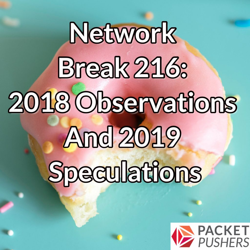 Network Break 216: 2018 Observations And 2019 Speculations - Packet