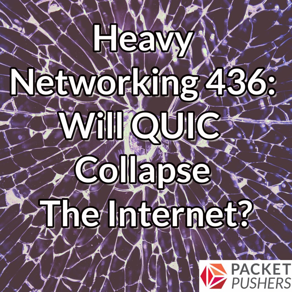 Heavy Networking 436: Will QUIC Collapse The Internet