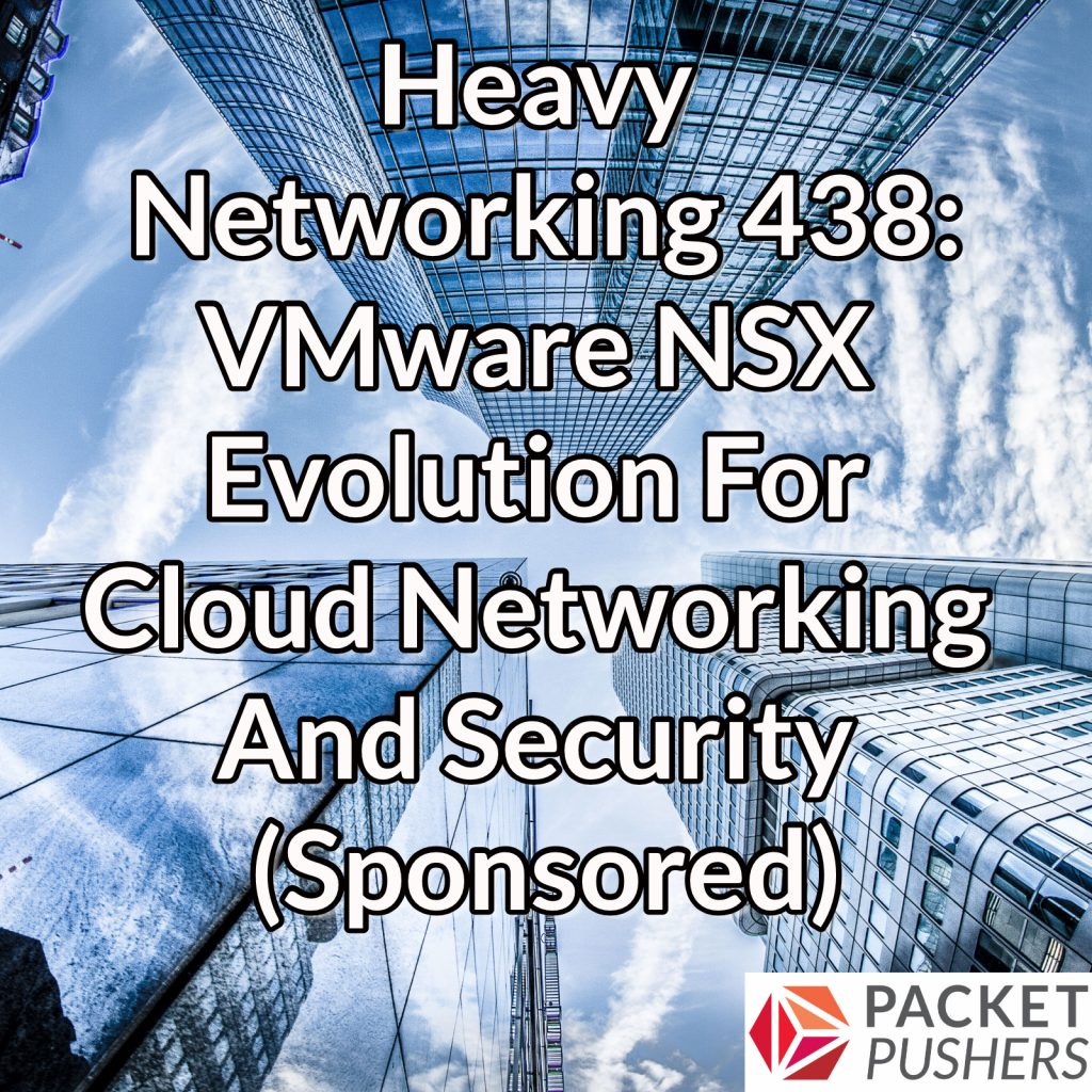 Heavy Networking 438: VMware NSX Evolution For Cloud Networking And