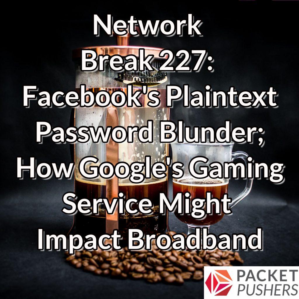 Network Break 227: Facebook's Plaintext Password Blunder