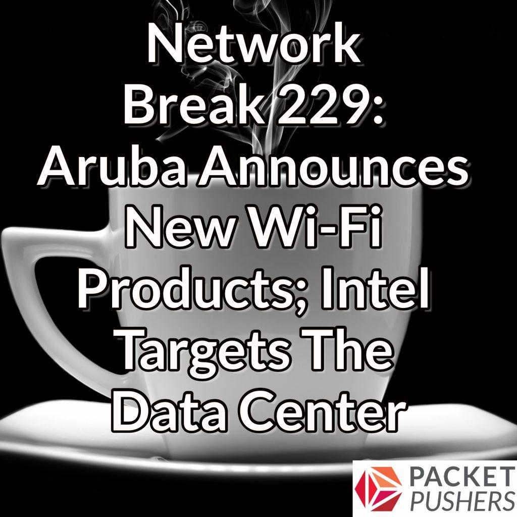Network Break 229: Aruba Announces New Wi-Fi Products