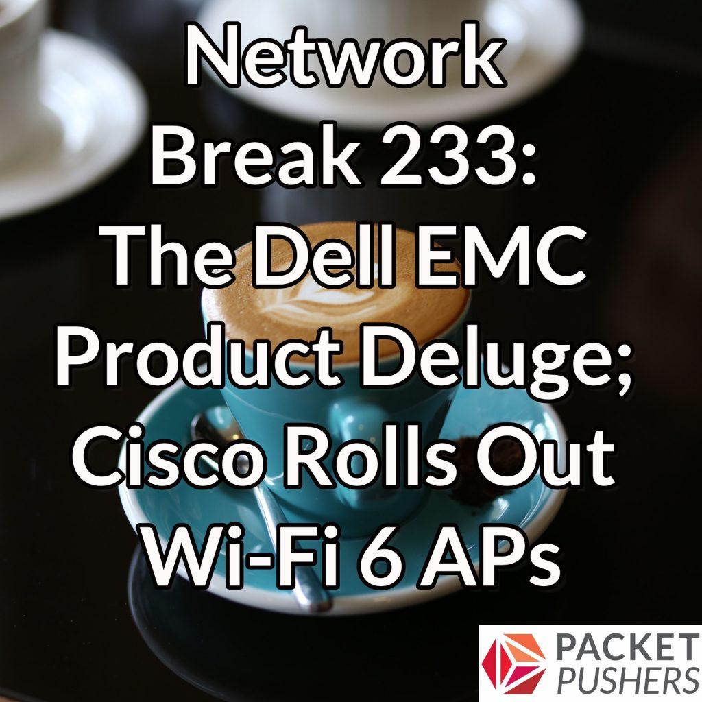 Network Break 233: The Dell EMC Product Deluge