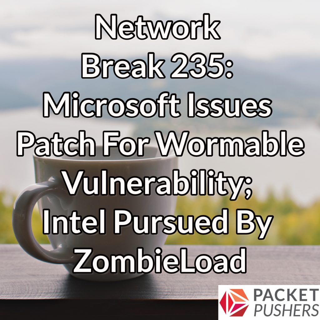 Network Break 235: Microsoft Issues Patch For Wormable Vulnerability