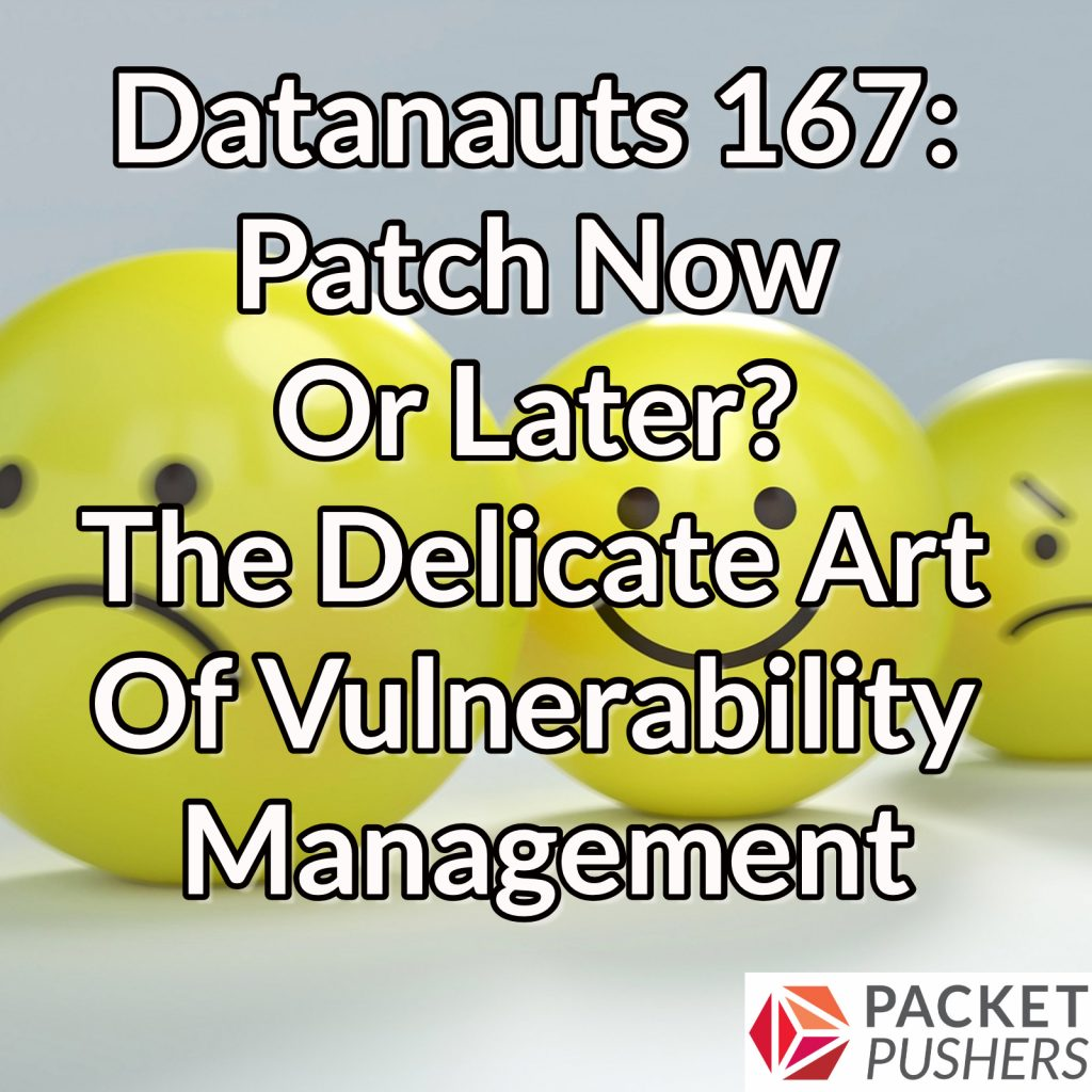 Datanauts 167: Patch Now Or Later? The Delicate Art Of Vulnerability